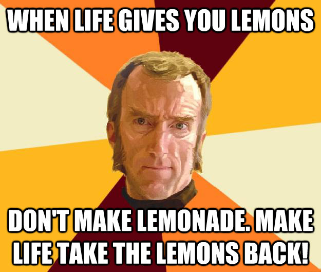 WHEN LIFE GIVES YOU LEMONS DON'T MAKE LEMONADE. MAKE LIFE TAKE THE LEMONS BACK!